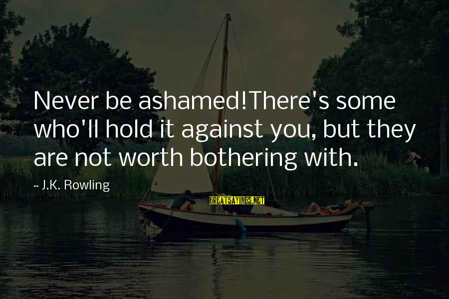 Love Worth It Sayings By J.K. Rowling: Never be ashamed!There's some who'll hold it against you, but they are not worth bothering