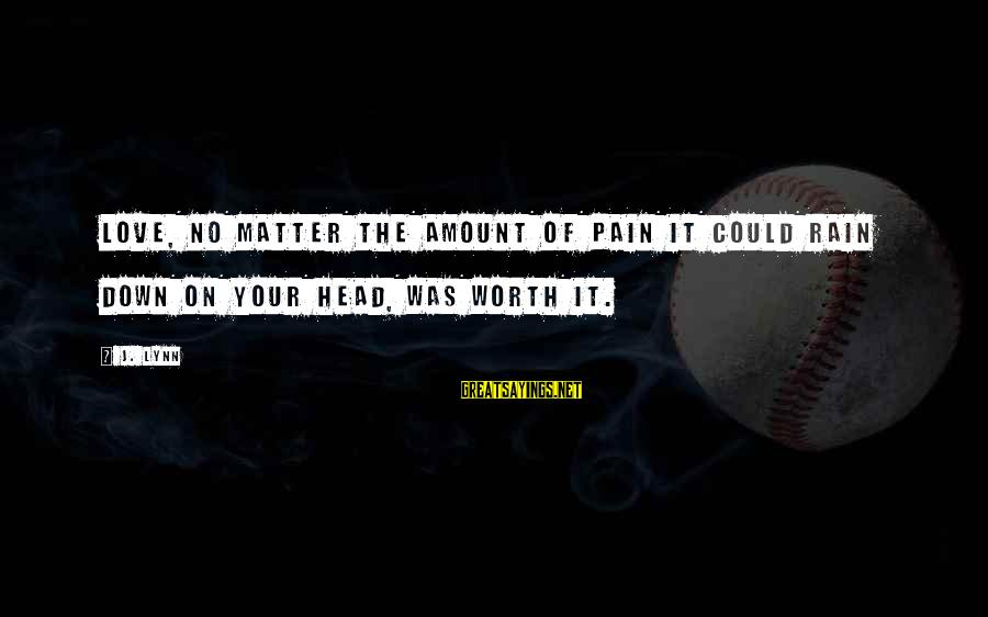 Love Worth It Sayings By J. Lynn: Love, no matter the amount of pain it could rain down on your head, was
