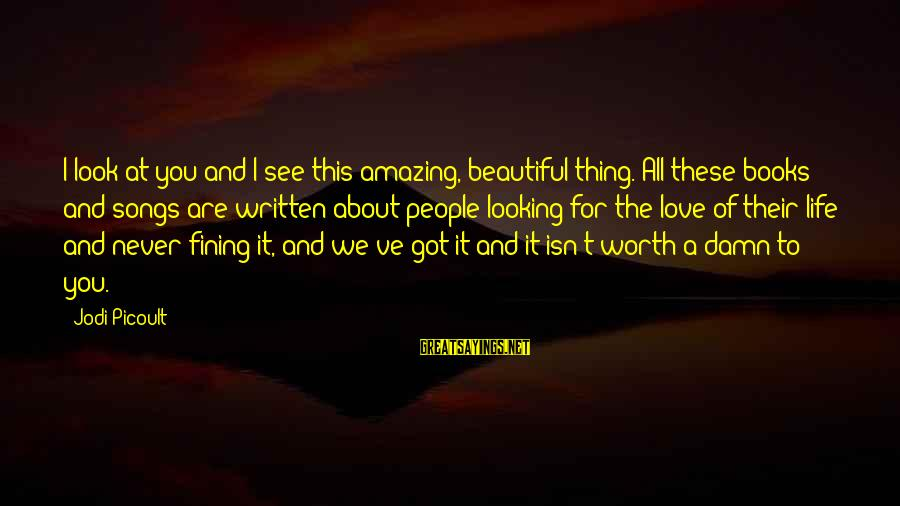 Love Worth It Sayings By Jodi Picoult: I look at you and I see this amazing, beautiful thing. All these books and