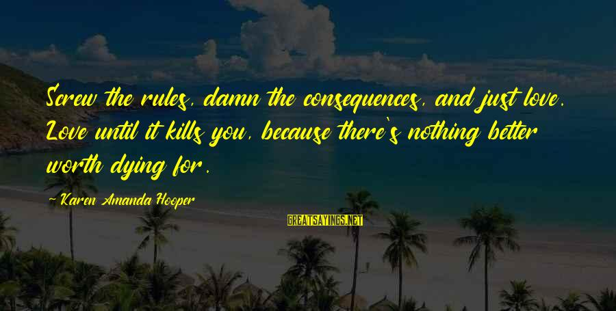 Love Worth It Sayings By Karen Amanda Hooper: Screw the rules, damn the consequences, and just love. Love until it kills you, because