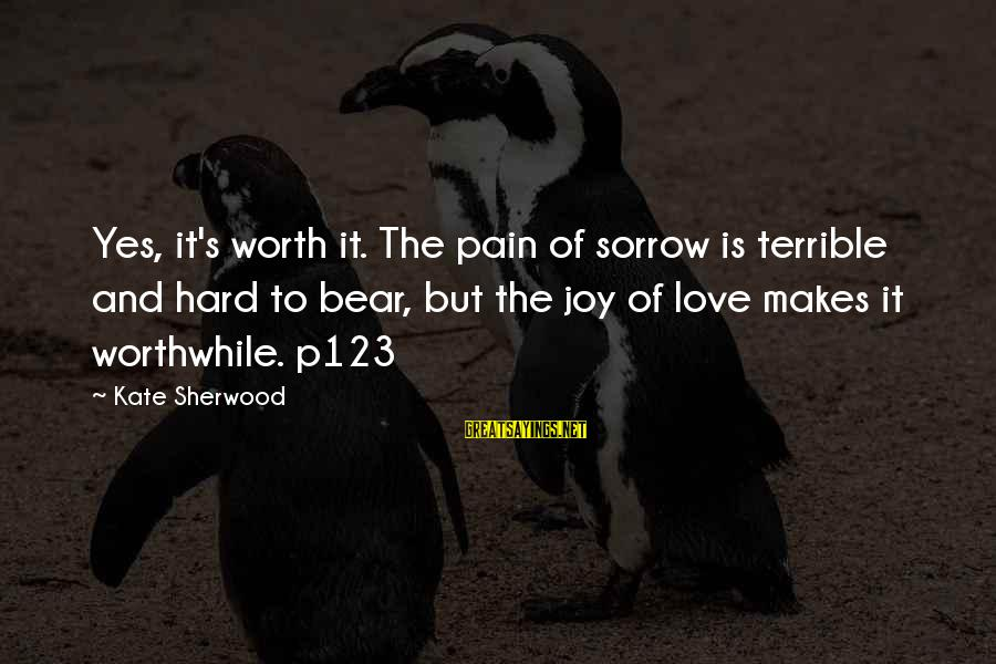 Love Worth It Sayings By Kate Sherwood: Yes, it's worth it. The pain of sorrow is terrible and hard to bear, but
