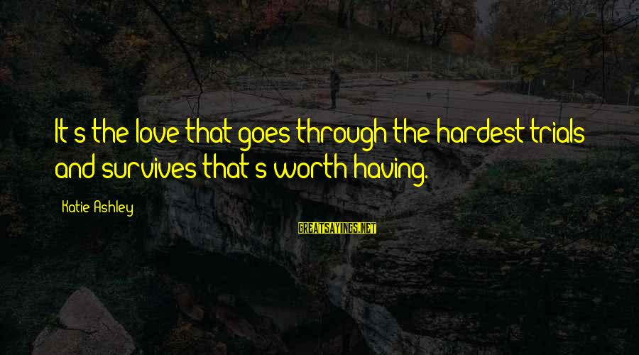 Love Worth It Sayings By Katie Ashley: It's the love that goes through the hardest trials and survives that's worth having.