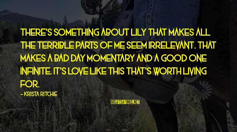 Love Worth It Sayings By Krista Ritchie: There's something about Lily that makes all the terrible parts of me seem irrelevant. That