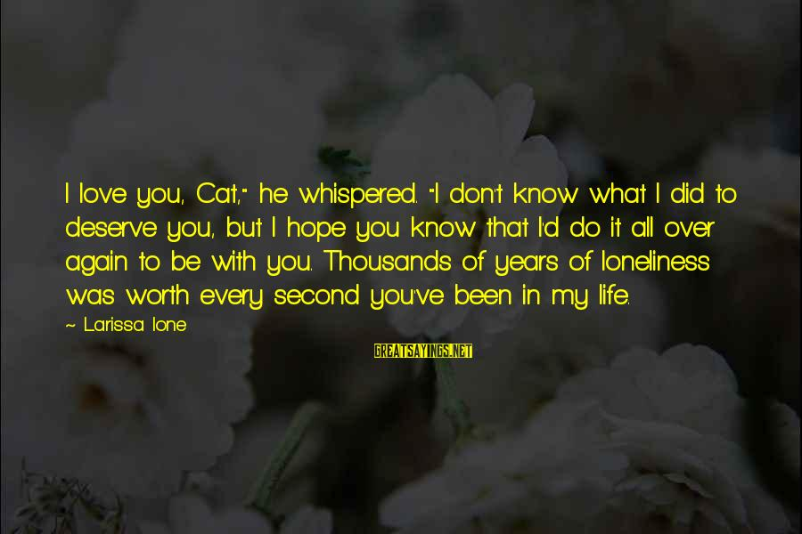 """Love Worth It Sayings By Larissa Ione: I love you, Cat,"""" he whispered. """"I don't know what I did to deserve you,"""