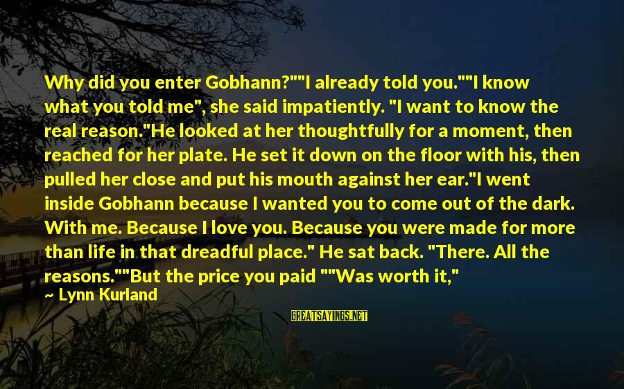 """Love Worth It Sayings By Lynn Kurland: Why did you enter Gobhann?""""""""I already told you.""""""""I know what you told me"""", she said"""