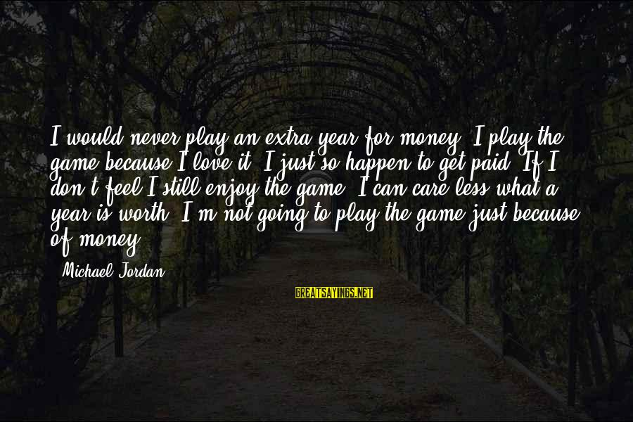 Love Worth It Sayings By Michael Jordan: I would never play an extra year for money. I play the game because I