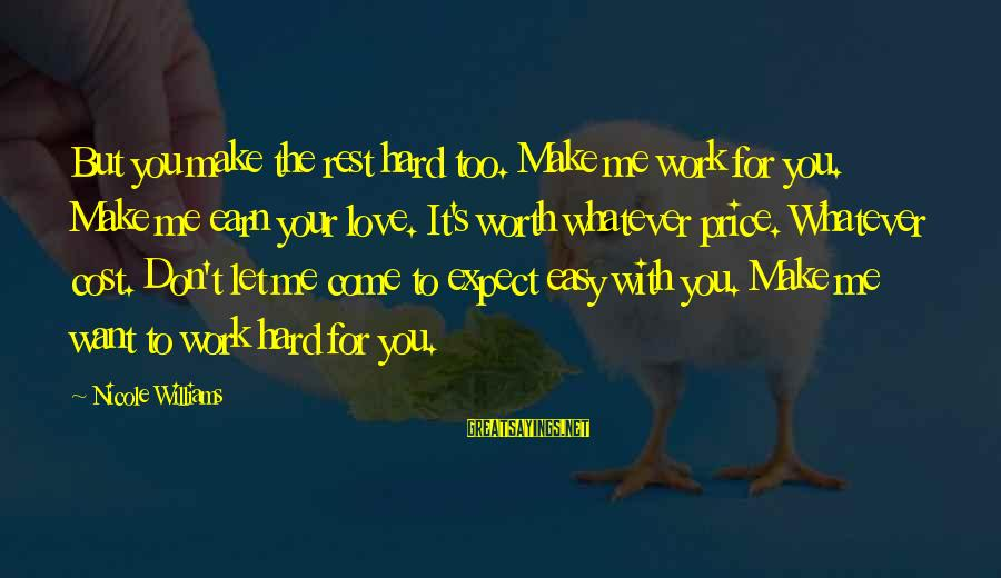 Love Worth It Sayings By Nicole Williams: But you make the rest hard too. Make me work for you. Make me earn