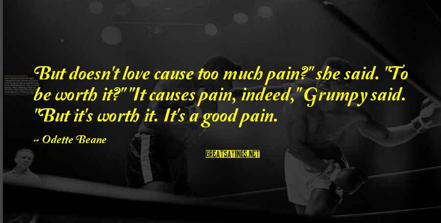 """Love Worth It Sayings By Odette Beane: But doesn't love cause too much pain?"""" she said. """"To be worth it?"""" """"It causes"""