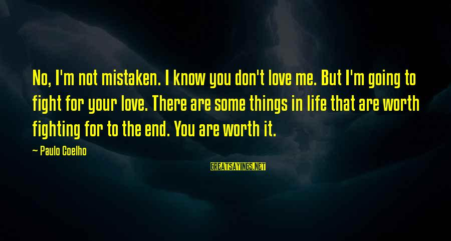 Love Worth It Sayings By Paulo Coelho: No, I'm not mistaken. I know you don't love me. But I'm going to fight
