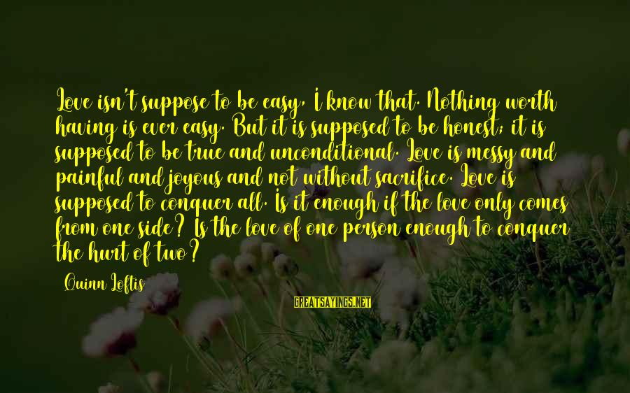 Love Worth It Sayings By Quinn Loftis: Love isn't suppose to be easy, I know that. Nothing worth having is ever easy.