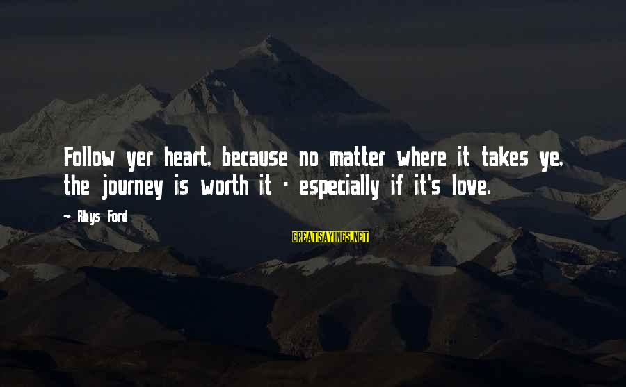 Love Worth It Sayings By Rhys Ford: Follow yer heart, because no matter where it takes ye, the journey is worth it