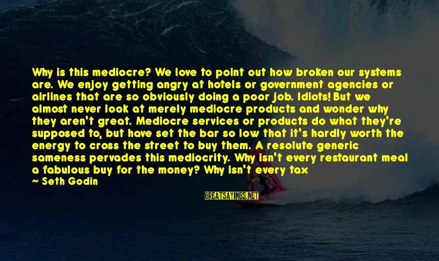 Love Worth It Sayings By Seth Godin: Why is this mediocre? We love to point out how broken our systems are. We