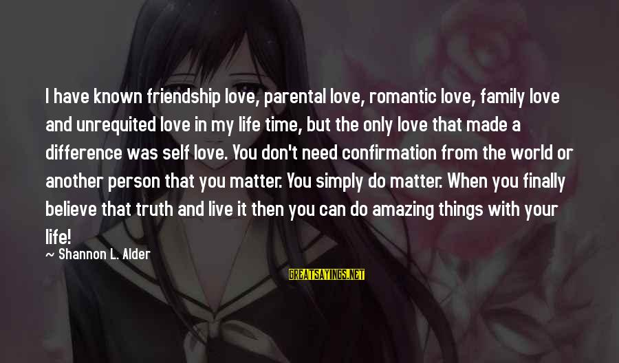 Love Worth It Sayings By Shannon L. Alder: I have known friendship love, parental love, romantic love, family love and unrequited love in