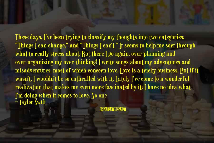 """Love Worth It Sayings By Taylor Swift: These days, I've been trying to classify my thoughts into two categories: """"Things I can"""