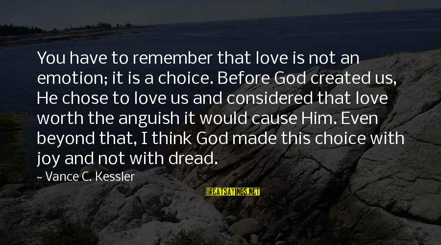 Love Worth It Sayings By Vance C. Kessler: You have to remember that love is not an emotion; it is a choice. Before