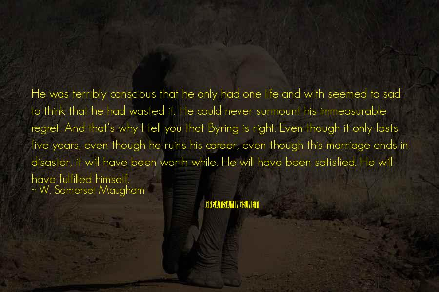 Love Worth It Sayings By W. Somerset Maugham: He was terribly conscious that he only had one life and with seemed to sad