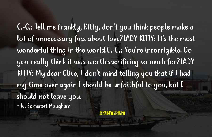 Love Worth It Sayings By W. Somerset Maugham: C.-C.: Tell me frankly, Kitty, don't you think people make a lot of unnecessary fuss