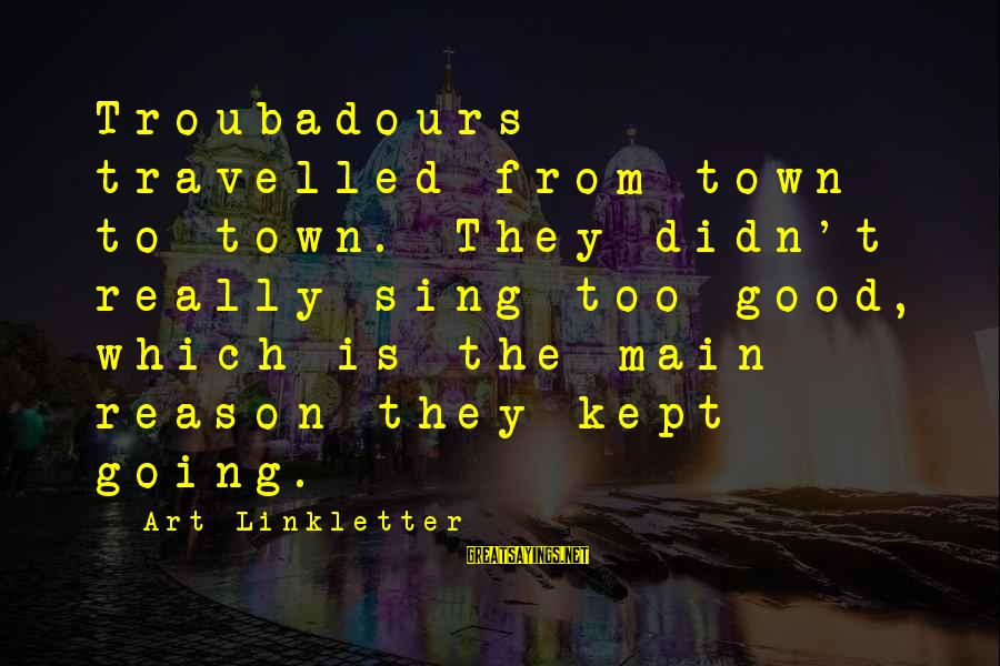 Love Yall Sayings By Art Linkletter: Troubadours travelled from town to town. They didn't really sing too good, which is the