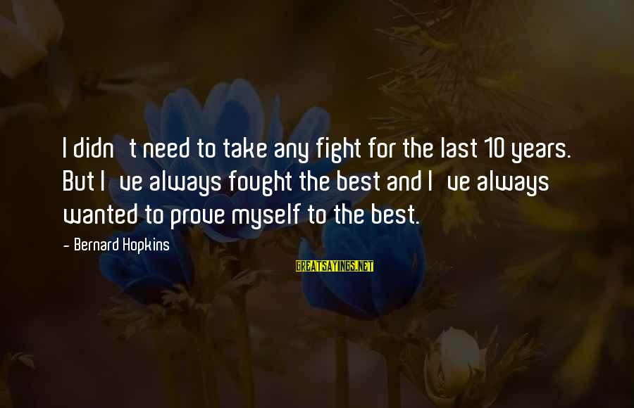 Love Yall Sayings By Bernard Hopkins: I didn't need to take any fight for the last 10 years. But I've always
