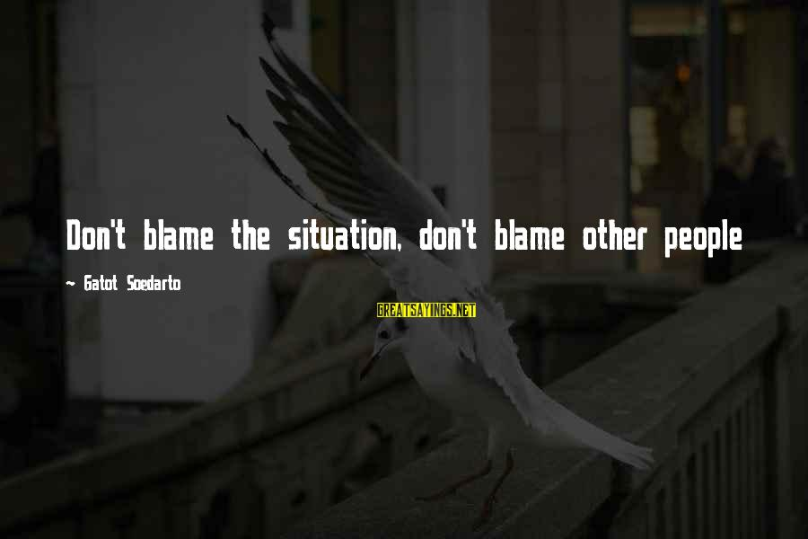 Love Yall Sayings By Gatot Soedarto: Don't blame the situation, don't blame other people