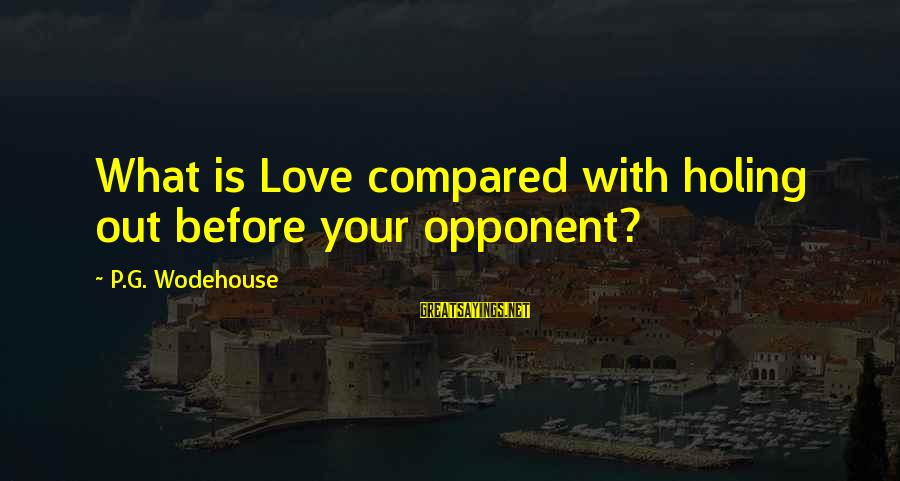 Love Yall Sayings By P.G. Wodehouse: What is Love compared with holing out before your opponent?