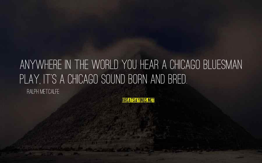 Love Yall Sayings By Ralph Metcalfe: Anywhere in the world you hear a Chicago bluesman play, it's a Chicago sound born