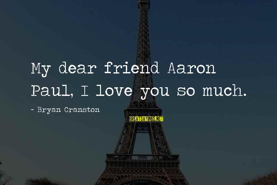 Love You Dear Friend Sayings By Bryan Cranston: My dear friend Aaron Paul, I love you so much.