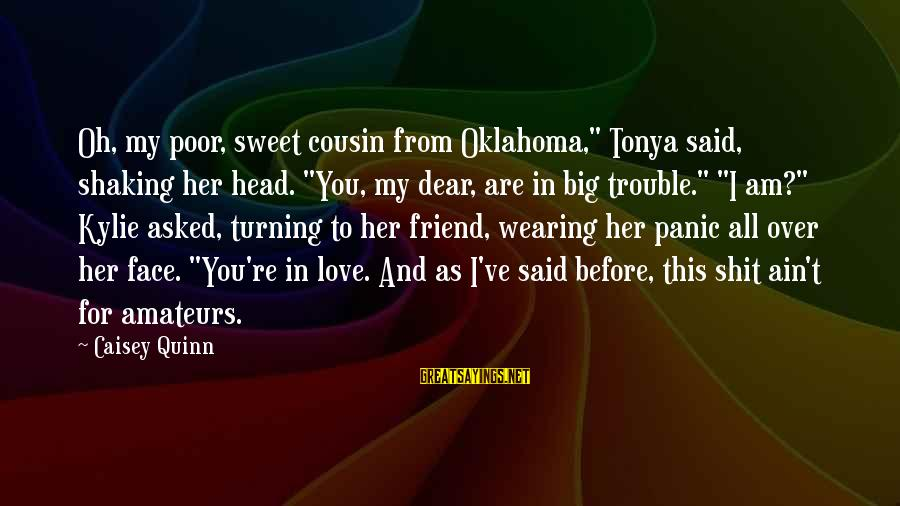 """Love You Dear Friend Sayings By Caisey Quinn: Oh, my poor, sweet cousin from Oklahoma,"""" Tonya said, shaking her head. """"You, my dear,"""