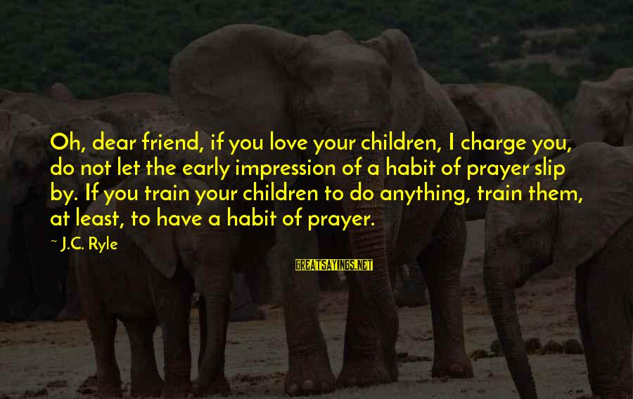 Love You Dear Friend Sayings By J.C. Ryle: Oh, dear friend, if you love your children, I charge you, do not let the