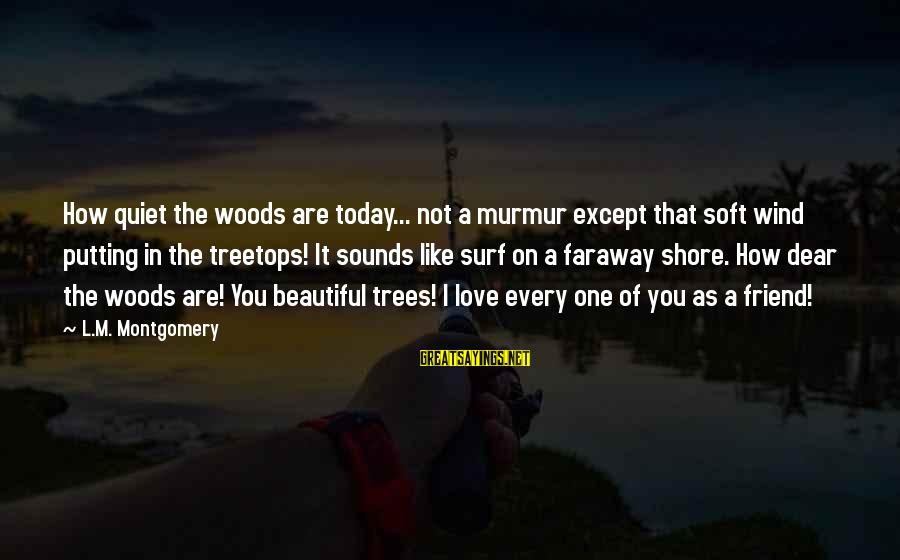 Love You Dear Friend Sayings By L.M. Montgomery: How quiet the woods are today... not a murmur except that soft wind putting in