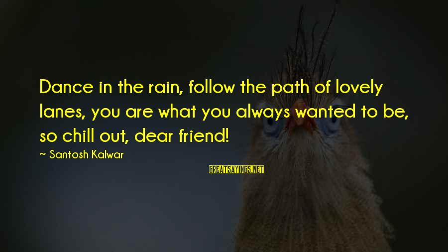Love You Dear Friend Sayings By Santosh Kalwar: Dance in the rain, follow the path of lovely lanes, you are what you always