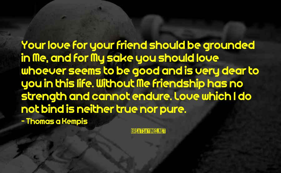 Love You Dear Friend Sayings By Thomas A Kempis: Your love for your friend should be grounded in Me, and for My sake you