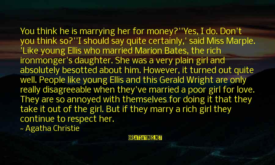 Love You Like A Daughter Sayings By Agatha Christie: You think he is marrying her for money?''Yes, I do. Don't you think so?''I should