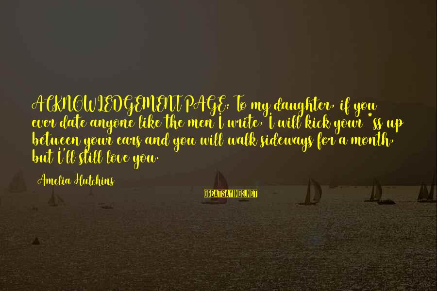 Love You Like A Daughter Sayings By Amelia Hutchins: ACKNOWLEDGEMENT PAGE: To my daughter, if you ever date anyone like the men I write,