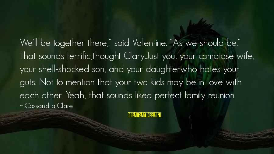 """Love You Like A Daughter Sayings By Cassandra Clare: We'll be together there,"""" said Valentine. """"As we should be."""" That sounds terrific,thought Clary.Just you,"""