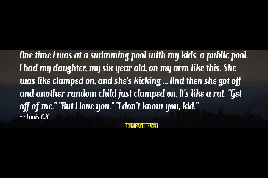 Love You Like A Daughter Sayings By Louis C.K.: One time I was at a swimming pool with my kids, a public pool. I