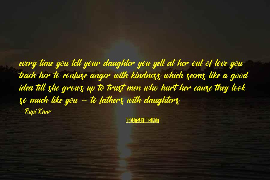 Love You Like A Daughter Sayings By Rupi Kaur: every time you tell your daughter you yell at her out of love you teach