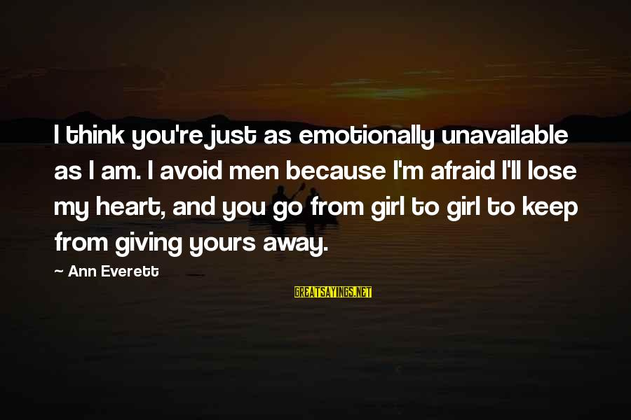 Love You My Girl Sayings By Ann Everett: I think you're just as emotionally unavailable as I am. I avoid men because I'm