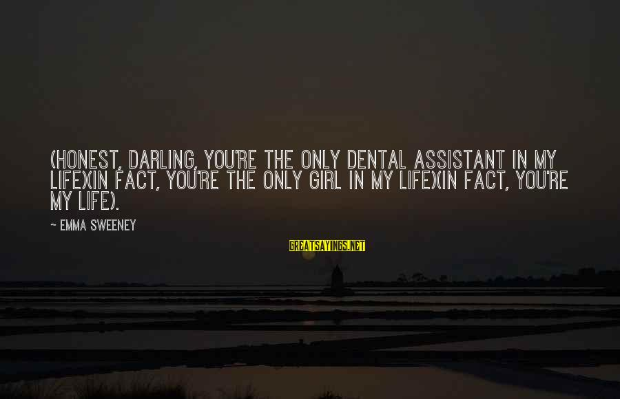 Love You My Girl Sayings By Emma Sweeney: (honest, darling, you're the only dental assistant in my life)(in fact, you're the only girl