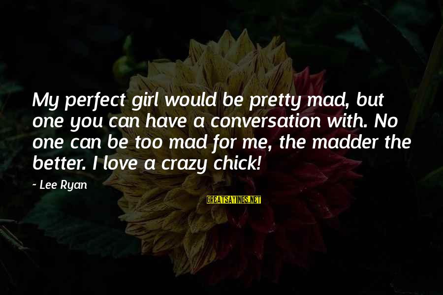 Love You My Girl Sayings By Lee Ryan: My perfect girl would be pretty mad, but one you can have a conversation with.