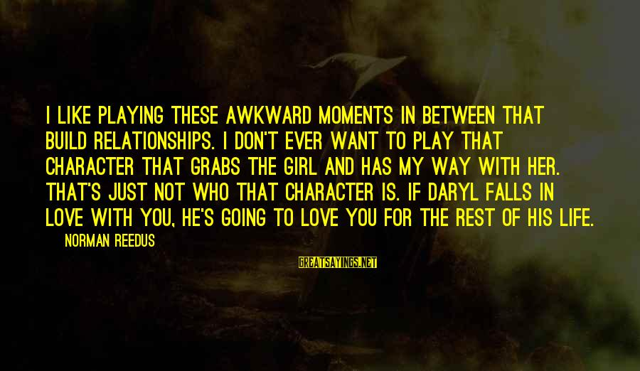 Love You My Girl Sayings By Norman Reedus: I like playing these awkward moments in between that build relationships. I don't ever want