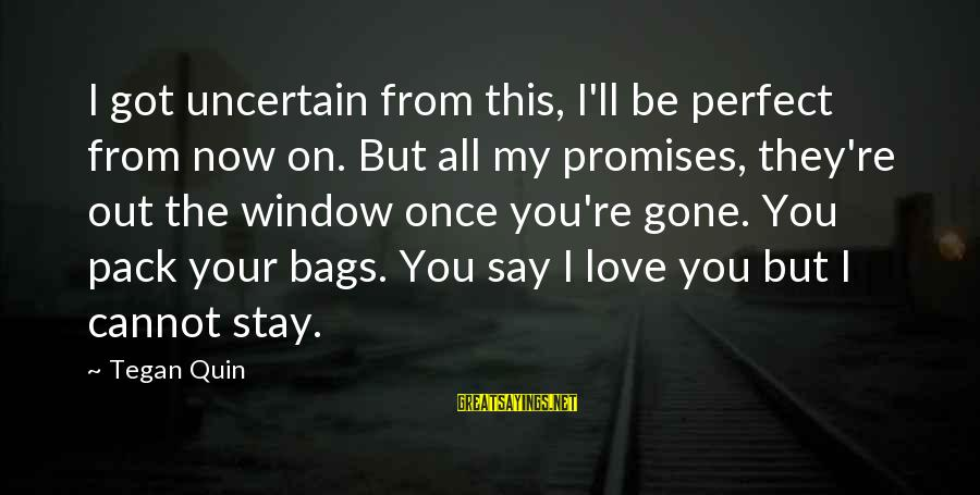 Love You My Girl Sayings By Tegan Quin: I got uncertain from this, I'll be perfect from now on. But all my promises,