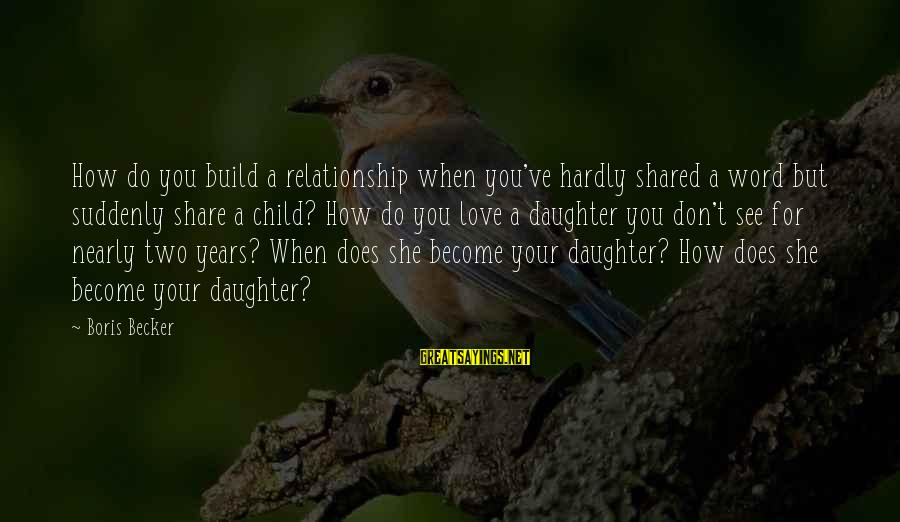 Love Your Daughter Sayings By Boris Becker: How do you build a relationship when you've hardly shared a word but suddenly share