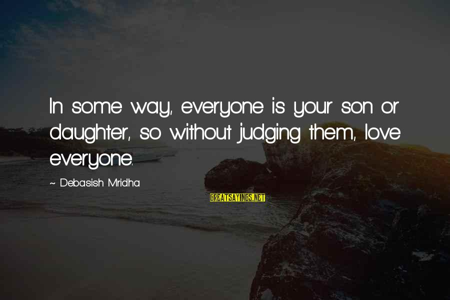 Love Your Daughter Sayings By Debasish Mridha: In some way, everyone is your son or daughter, so without judging them, love everyone.