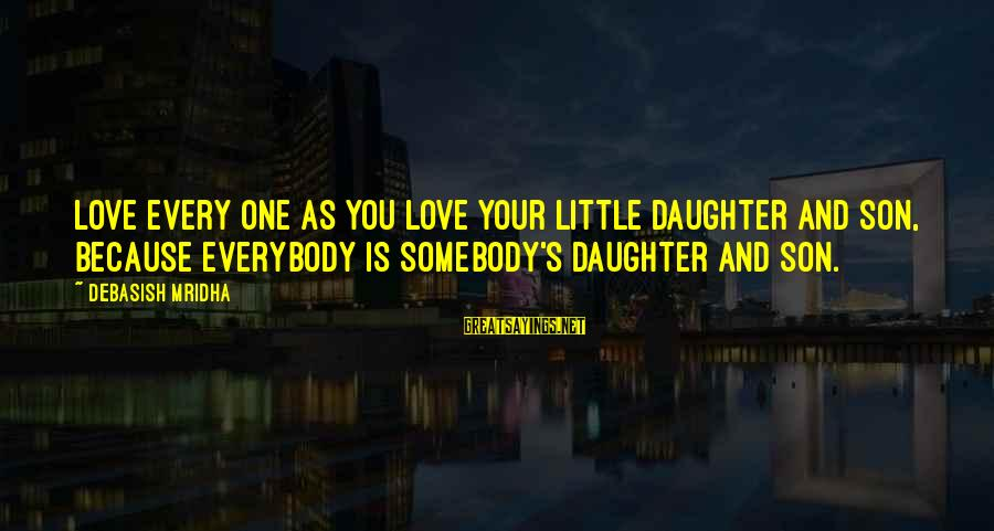 Love Your Daughter Sayings By Debasish Mridha: Love every one as you love your little daughter and son, because everybody is somebody's