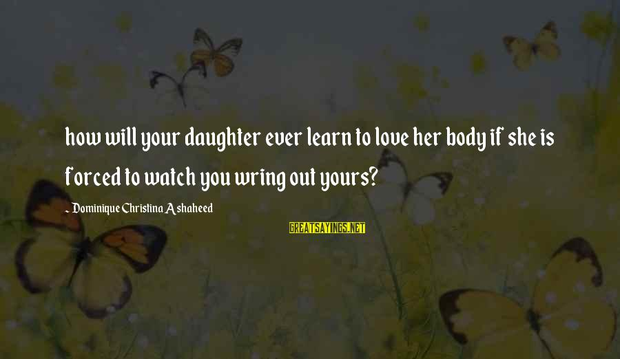 Love Your Daughter Sayings By Dominique Christina Ashaheed: how will your daughter ever learn to love her body if she is forced to