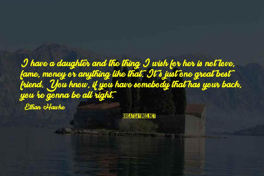 Love Your Daughter Sayings By Ethan Hawke: I have a daughter and the thing I wish for her is not love, fame,