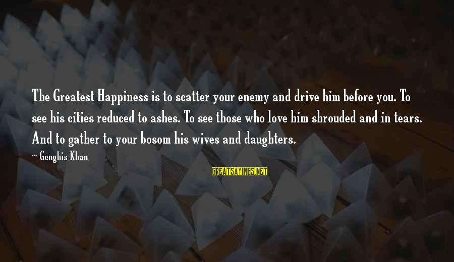 Love Your Daughter Sayings By Genghis Khan: The Greatest Happiness is to scatter your enemy and drive him before you. To see