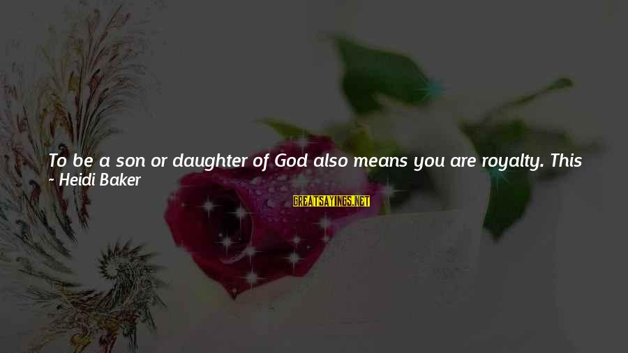 Love Your Daughter Sayings By Heidi Baker: To be a son or daughter of God also means you are royalty. This is