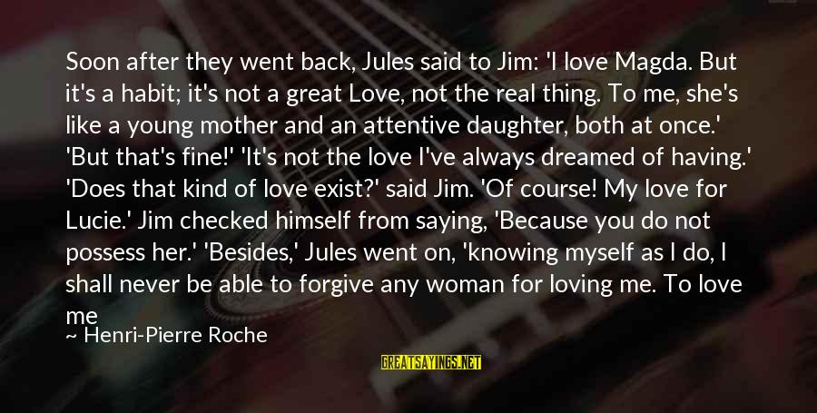 Love Your Daughter Sayings By Henri-Pierre Roche: Soon after they went back, Jules said to Jim: 'I love Magda. But it's a